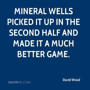 David Wood - Mineral Wells picked it up in the second half and made it a much better game.