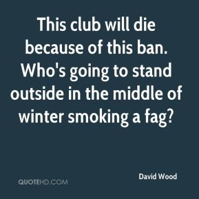 This club will die because of this ban. Who's going to stand outside in the middle of winter smoking a fag?