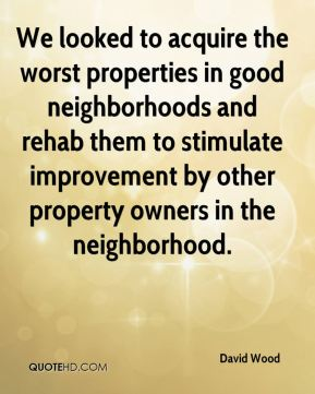 David Wood - We looked to acquire the worst properties in good neighborhoods and rehab them to stimulate improvement by other property owners in the neighborhood.
