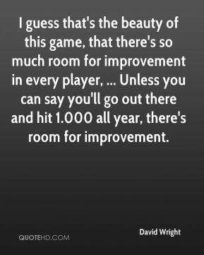 I guess that's the beauty of this game, that there's so much room for improvement in every player, ... Unless you can say you'll go out there and hit 1.000 all year, there's room for improvement.