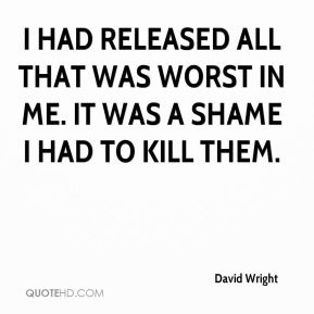 I had released all that was worst in me. It was a shame I had to kill them.