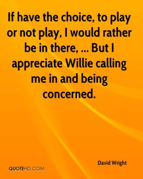 If have the choice, to play or not play, I would rather be in there, ... But I appreciate Willie calling me in and being concerned.