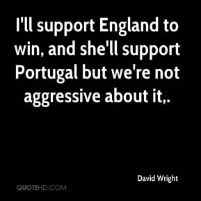 David Wright - I'll support England to win, and she'll support Portugal but we're not aggressive about it.