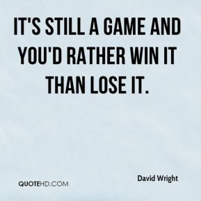 It's still a game and you'd rather win it than lose it.
