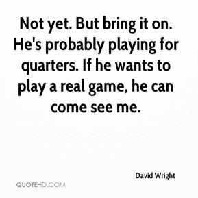 Not yet. But bring it on. He's probably playing for quarters. If he wants to play a real game, he can come see me.