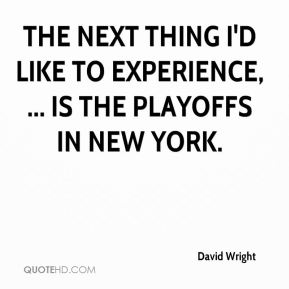 The next thing I'd like to experience, ... is the playoffs in New York.