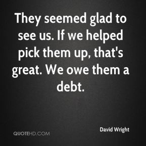 David Wright - They seemed glad to see us. If we helped pick them up, that's great. We owe them a debt.