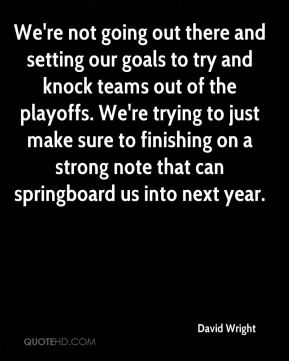 We're not going out there and setting our goals to try and knock teams out of the playoffs. We're trying to just make sure to finishing on a strong note that can springboard us into next year.