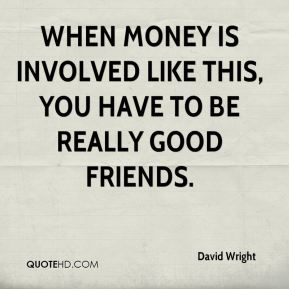 When money is involved like this, you have to be really good friends.