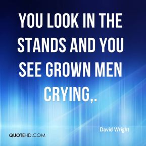 You look in the stands and you see grown men crying.