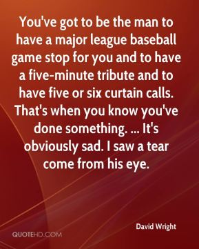You've got to be the man to have a major league baseball game stop for you and to have a five-minute tribute and to have five or six curtain calls. That's when you know you've done something. ... It's obviously sad. I saw a tear come from his eye.