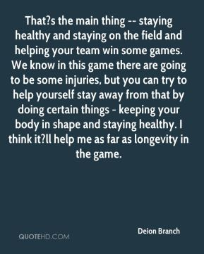 Deion Branch - That?s the main thing -- staying healthy and staying on the field and helping your team win some games. We know in this game there are going to be some injuries, but you can try to help yourself stay away from that by doing certain things - keeping your body in shape and staying healthy. I think it?ll help me as far as longevity in the game.