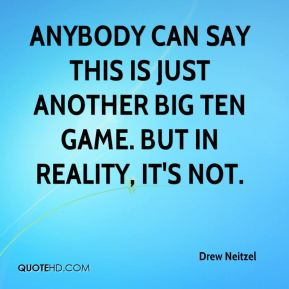 Drew Neitzel - Anybody can say this is just another Big Ten game. But in reality, it's not.
