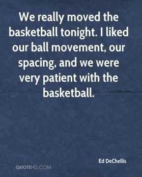 Ed DeChellis - We really moved the basketball tonight. I liked our ball movement, our spacing, and we were very patient with the basketball.