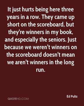 Ed Pultz - It just hurts being here three years in a row. They came up short on the scoreboard, but they're winners in my book, and especially the seniors. Just because we weren't winners on the scoreboard doesn't mean we aren't winners in the long run.