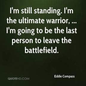 Eddie Compass - I'm still standing. I'm the ultimate warrior, ... I'm going to be the last person to leave the battlefield.