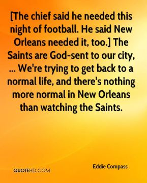Eddie Compass - [The chief said he needed this night of football. He said New Orleans needed it, too.] The Saints are God-sent to our city, ... We're trying to get back to a normal life, and there's nothing more normal in New Orleans than watching the Saints.
