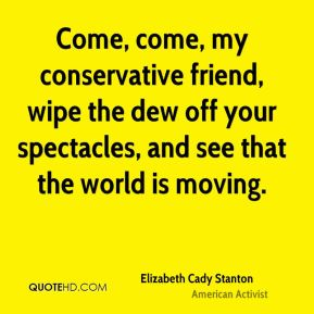 Come, come, my conservative friend, wipe the dew off your spectacles, and see that the world is moving.