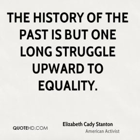 The history of the past is but one long struggle upward to equality.