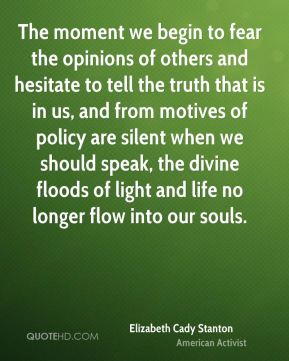 Elizabeth Cady Stanton - The moment we begin to fear the opinions of others and hesitate to tell the truth that is in us, and from motives of policy are silent when we should speak, the divine floods of light and life no longer flow into our souls.
