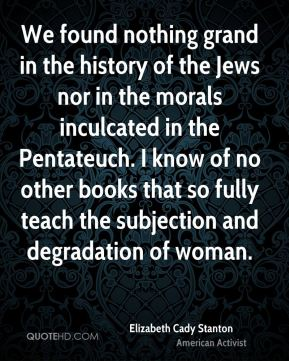 Elizabeth Cady Stanton - We found nothing grand in the history of the Jews nor in the morals inculcated in the Pentateuch. I know of no other books that so fully teach the subjection and degradation of woman.