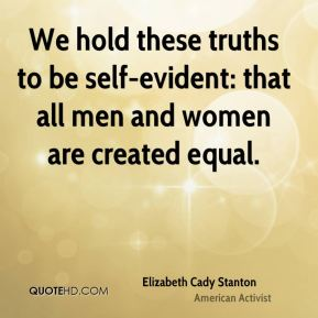 Elizabeth Cady Stanton - We hold these truths to be self-evident: that all men and women are created equal.