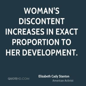 Woman's discontent increases in exact proportion to her development.