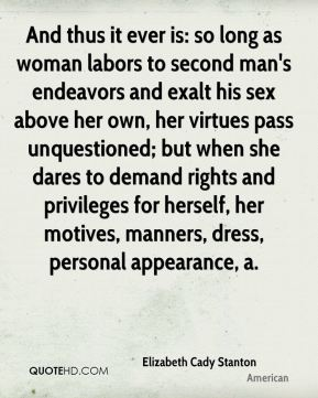 And thus it ever is: so long as woman labors to second man's endeavors and exalt his sex above her own, her virtues pass unquestioned; but when she dares to demand rights and privileges for herself, her motives, manners, dress, personal appearance, a.