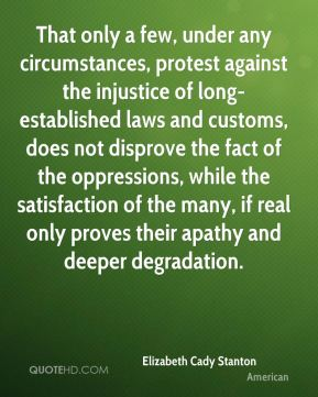 That only a few, under any circumstances, protest against the injustice of long- established laws and customs, does not disprove the fact of the oppressions, while the satisfaction of the many, if real only proves their apathy and deeper degradation.