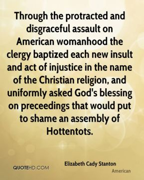 Through the protracted and disgraceful assault on American womanhood the clergy baptized each new insult and act of injustice in the name of the Christian religion, and uniformly asked God's blessing on preceedings that would put to shame an assembly of Hottentots.