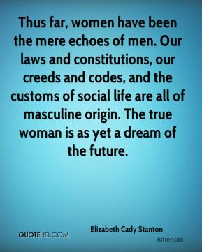Thus far, women have been the mere echoes of men. Our laws and constitutions, our creeds and codes, and the customs of social life are all of masculine origin. The true woman is as yet a dream of the future.