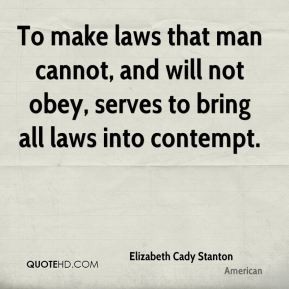 Elizabeth Cady Stanton - To make laws that man cannot, and will not obey, serves to bring all laws into contempt.