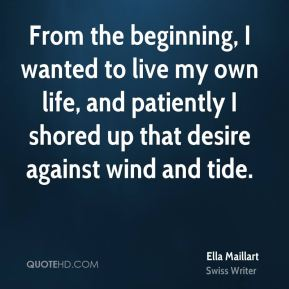 Ella Maillart - From the beginning, I wanted to live my own life, and patiently I shored up that desire against wind and tide.