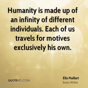 Ella Maillart - Humanity is made up of an infinity of different individuals. Each of us travels for motives exclusively his own.