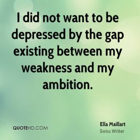 Ella Maillart - I did not want to be depressed by the gap existing between my weakness and my ambition.