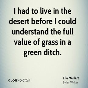 Ella Maillart - I had to live in the desert before I could understand the full value of grass in a green ditch.