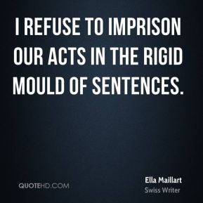 Ella Maillart - I refuse to imprison our acts in the rigid mould of sentences.
