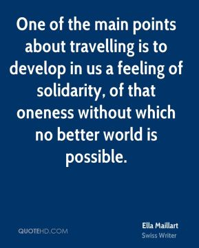 Ella Maillart - One of the main points about travelling is to develop in us a feeling of solidarity, of that oneness without which no better world is possible.