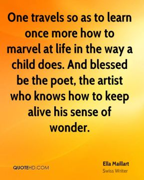 Ella Maillart - One travels so as to learn once more how to marvel at life in the way a child does. And blessed be the poet, the artist who knows how to keep alive his sense of wonder.