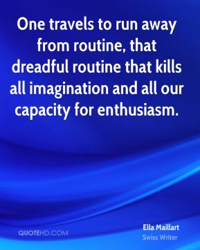 Ella Maillart - One travels to run away from routine, that dreadful routine that kills all imagination and all our capacity for enthusiasm.