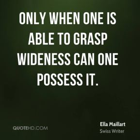 Ella Maillart - Only when one is able to grasp wideness can one possess it.
