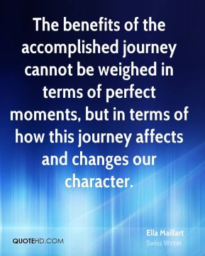 Ella Maillart - The benefits of the accomplished journey cannot be weighed in terms of perfect moments, but in terms of how this journey affects and changes our character.