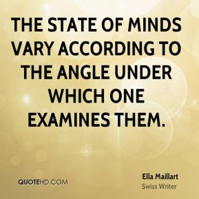 Ella Maillart - The state of minds vary according to the angle under which one examines them.