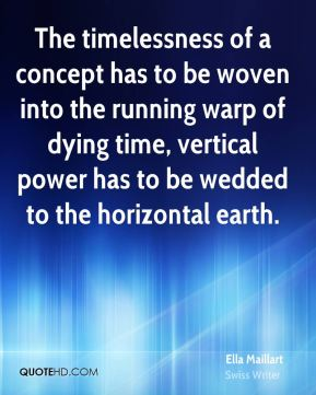 Ella Maillart - The timelessness of a concept has to be woven into the running warp of dying time, vertical power has to be wedded to the horizontal earth.