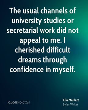 Ella Maillart - The usual channels of university studies or secretarial work did not appeal to me. I cherished difficult dreams through confidence in myself.