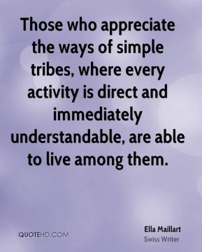 Ella Maillart - Those who appreciate the ways of simple tribes, where every activity is direct and immediately understandable, are able to live among them.