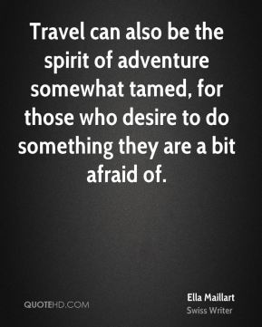 Ella Maillart - Travel can also be the spirit of adventure somewhat tamed, for those who desire to do something they are a bit afraid of.