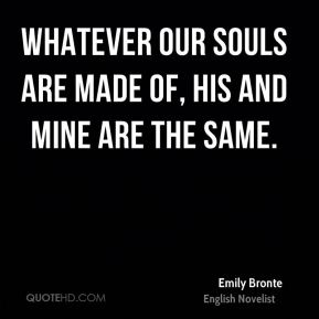 Emily Bronte - Whatever our souls are made of, his and mine are the same.
