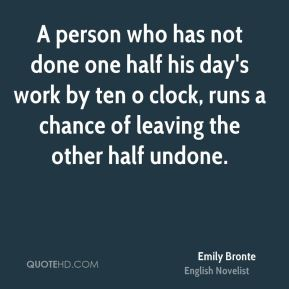 A person who has not done one half his day's work by ten o clock, runs a chance of leaving the other half undone.