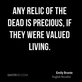 Any relic of the dead is precious, if they were valued living.